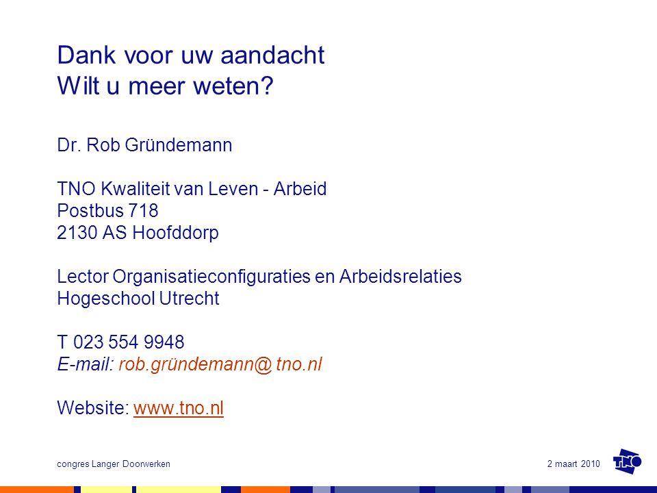 2 maart 2010congres Langer Doorwerken Dank voor uw aandacht Wilt u meer weten? Dr. Rob Gründemann TNO Kwaliteit van Leven - Arbeid Postbus 718 2130 AS
