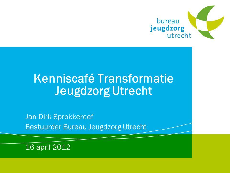 Kenniscafé Transformatie Jeugdzorg Utrecht Jan-Dirk Sprokkereef Bestuurder Bureau Jeugdzorg Utrecht 16 april 2012