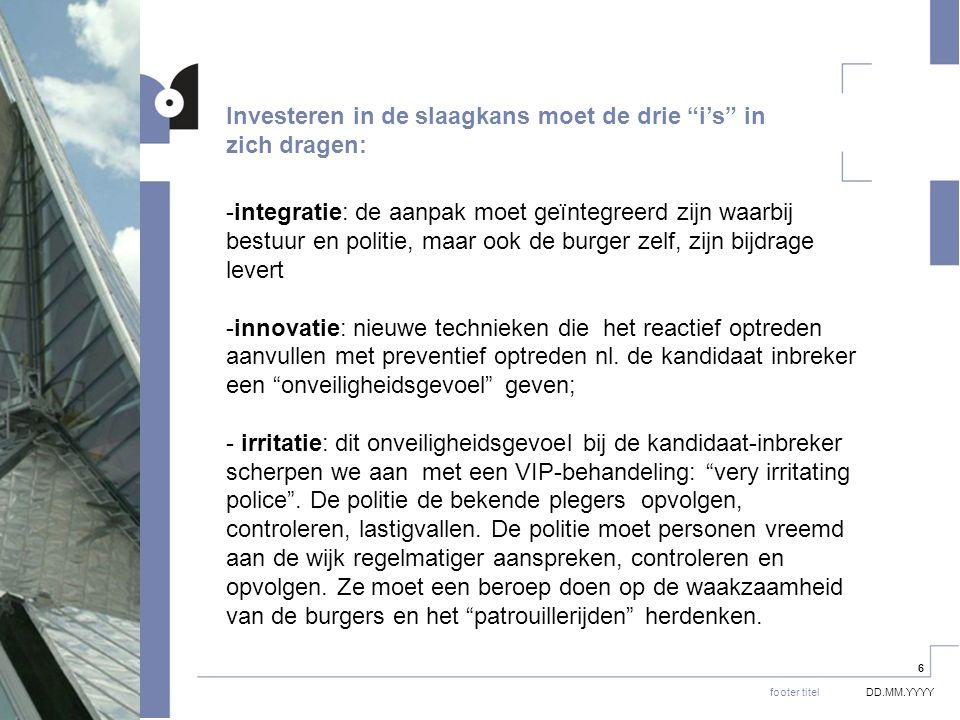 DD.MM.YYYYfooter titel 6 -integratie: de aanpak moet geïntegreerd zijn waarbij bestuur en politie, maar ook de burger zelf, zijn bijdrage levert -innovatie: nieuwe technieken die het reactief optreden aanvullen met preventief optreden nl.