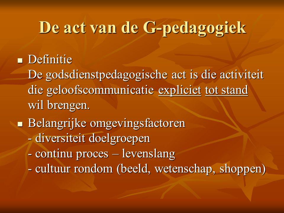 De act van de G-pedagogiek Definitie De godsdienstpedagogische act is die activiteit die geloofscommunicatie expliciet tot stand wil brengen. Definiti