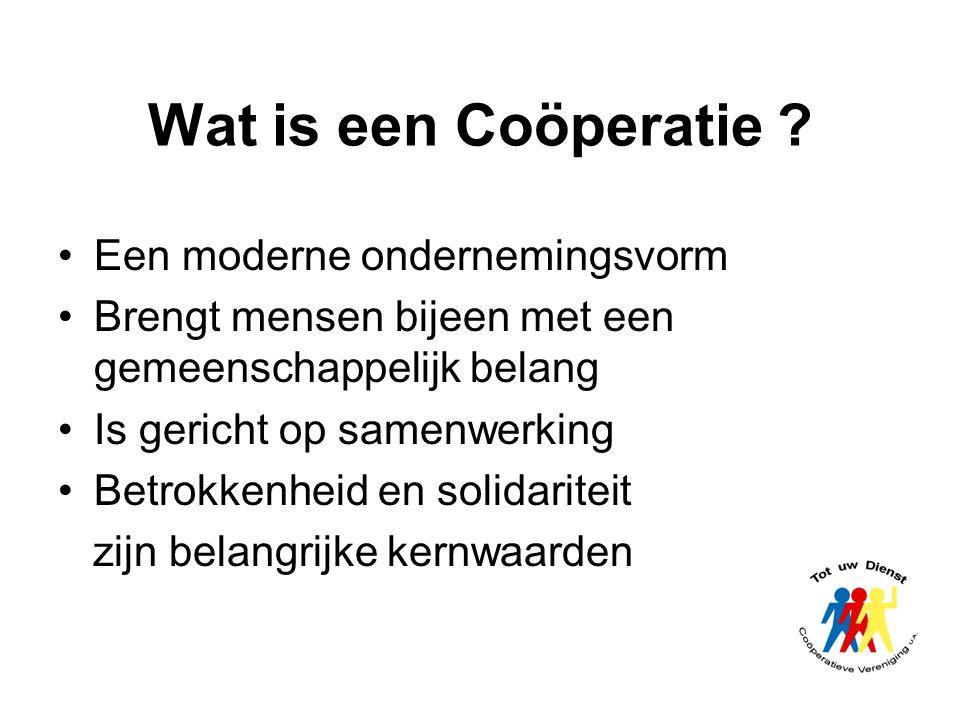 Wat is een Coöperatie ? Een moderne ondernemingsvorm Brengt mensen bijeen met een gemeenschappelijk belang Is gericht op samenwerking Betrokkenheid en