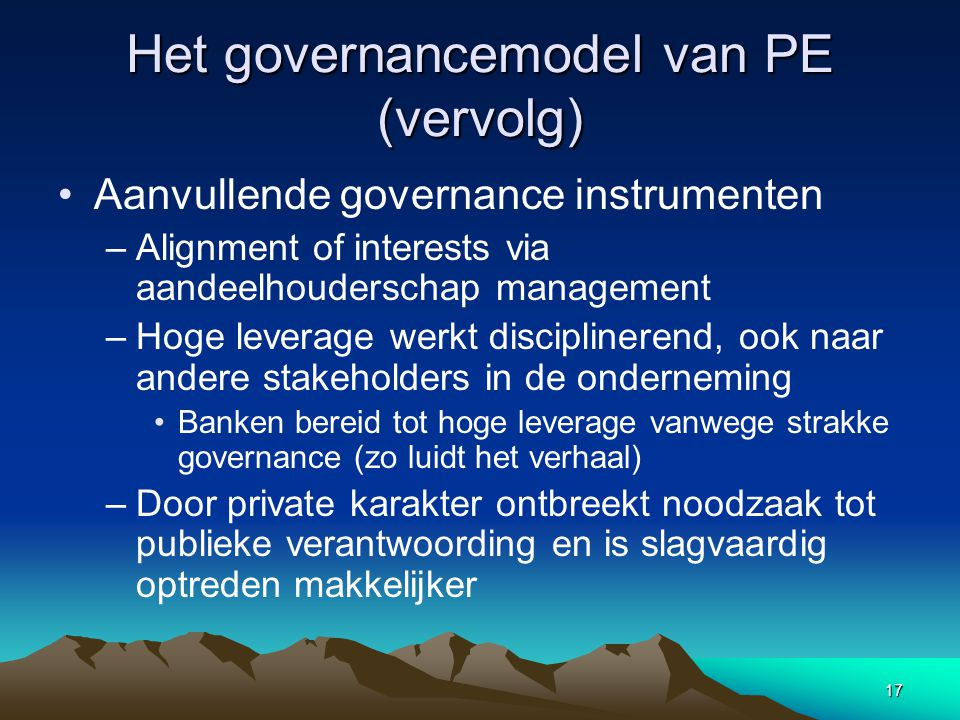 17 Het governancemodel van PE (vervolg) Aanvullende governance instrumenten –Alignment of interests via aandeelhouderschap management –Hoge leverage w