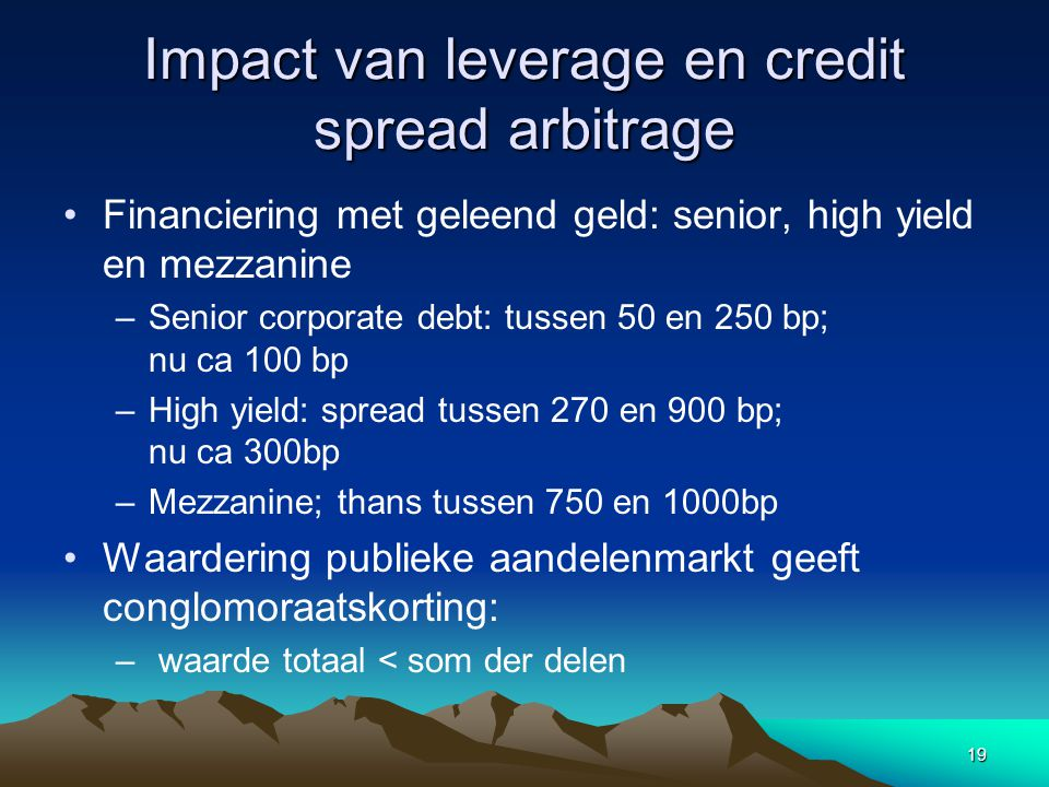 19 Impact van leverage en credit spread arbitrage Financiering met geleend geld: senior, high yield en mezzanine –Senior corporate debt: tussen 50 en 250 bp; nu ca 100 bp –High yield: spread tussen 270 en 900 bp; nu ca 300bp –Mezzanine; thans tussen 750 en 1000bp Waardering publieke aandelenmarkt geeft conglomoraatskorting: – waarde totaal < som der delen