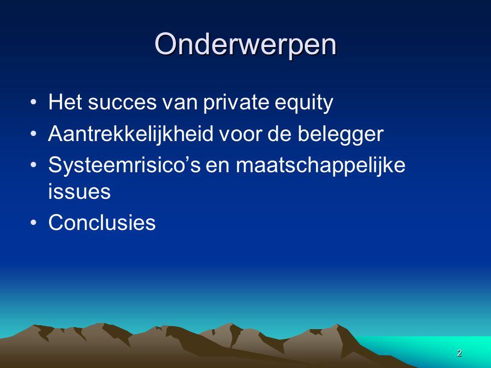 2 Onderwerpen Het succes van private equity Aantrekkelijkheid voor de belegger Systeemrisico's en maatschappelijke issues Conclusies