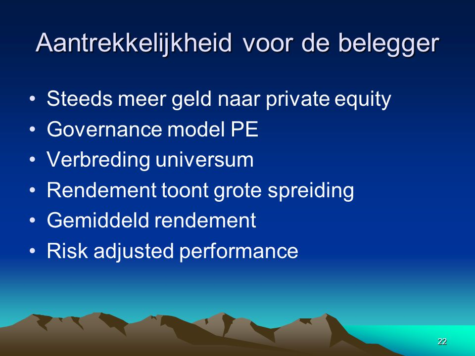 22 Aantrekkelijkheid voor de belegger Steeds meer geld naar private equity Governance model PE Verbreding universum Rendement toont grote spreiding Gemiddeld rendement Risk adjusted performance