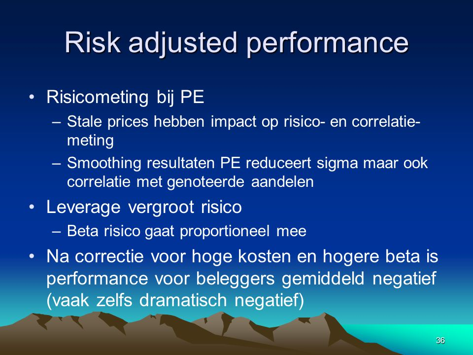 36 Risk adjusted performance Risicometing bij PE –Stale prices hebben impact op risico- en correlatie- meting –Smoothing resultaten PE reduceert sigma