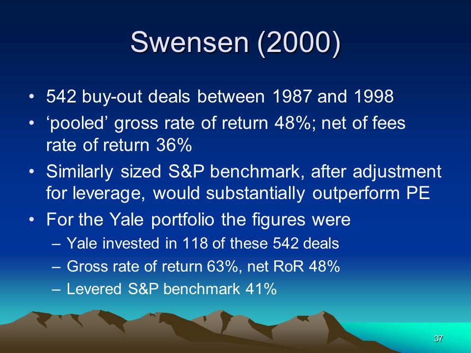 37 Swensen (2000) 542 buy-out deals between 1987 and 1998 'pooled' gross rate of return 48%; net of fees rate of return 36% Similarly sized S&P benchmark, after adjustment for leverage, would substantially outperform PE For the Yale portfolio the figures were –Yale invested in 118 of these 542 deals –Gross rate of return 63%, net RoR 48% –Levered S&P benchmark 41%