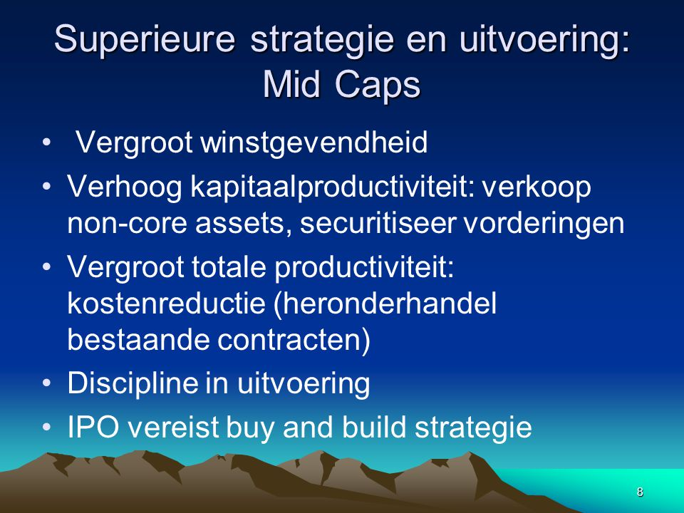8 Superieure strategie en uitvoering: Mid Caps Vergroot winstgevendheid Verhoog kapitaalproductiviteit: verkoop non-core assets, securitiseer vorderingen Vergroot totale productiviteit: kostenreductie (heronderhandel bestaande contracten) Discipline in uitvoering IPO vereist buy and build strategie
