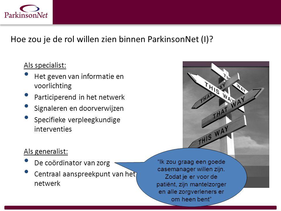 Hoe zou je de rol willen zien binnen ParkinsonNet (I)? Als specialist: Het geven van informatie en voorlichting Participerend in het netwerk Signalere
