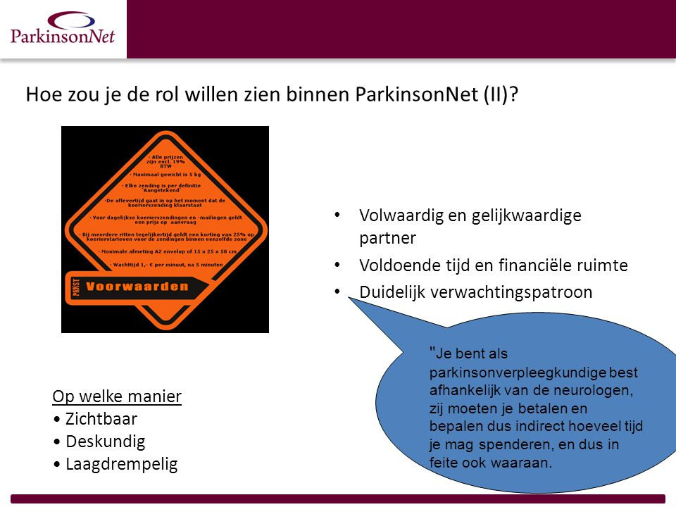 Hoe zou je de rol willen zien binnen ParkinsonNet (II)? Volwaardig en gelijkwaardige partner Voldoende tijd en financiële ruimte Duidelijk verwachting