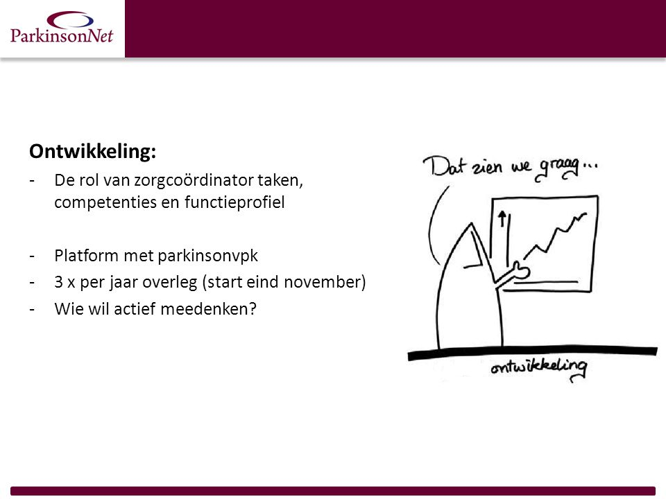Ontwikkeling: -De rol van zorgcoördinator taken, competenties en functieprofiel -Platform met parkinsonvpk -3 x per jaar overleg (start eind november) -Wie wil actief meedenken?
