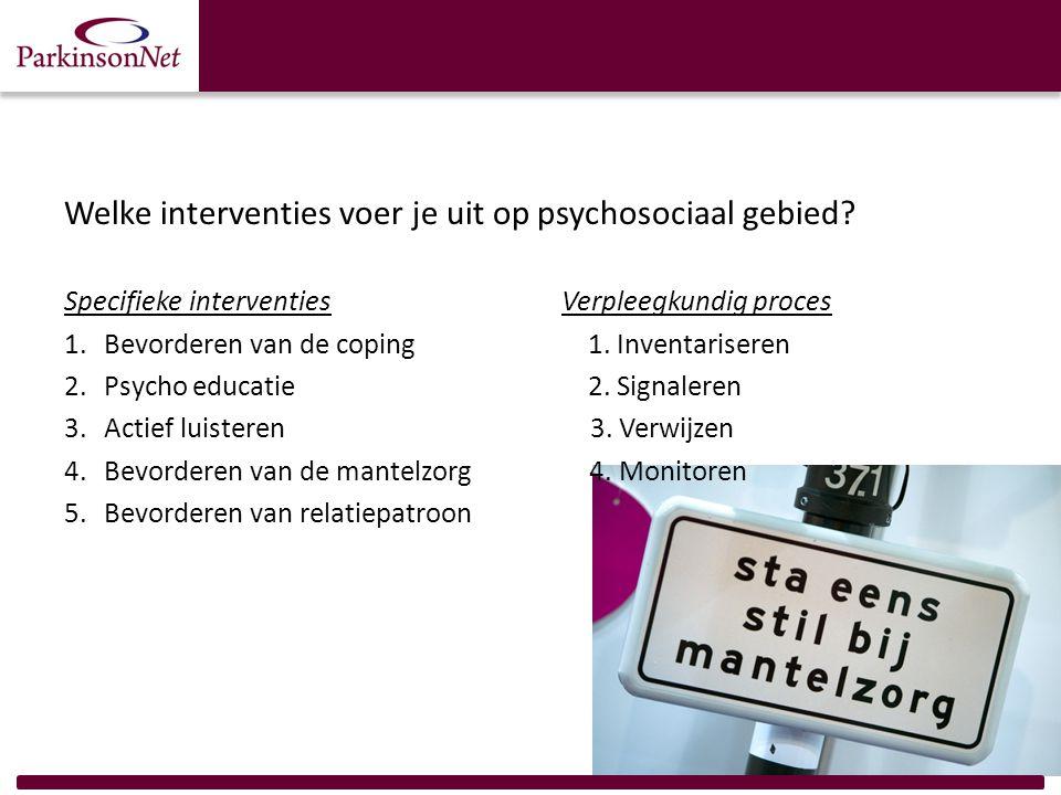 Welke interventies voer je uit op psychosociaal gebied? Specifieke interventies Verpleegkundig proces 1.Bevorderen van de coping 1. Inventariseren 2.P