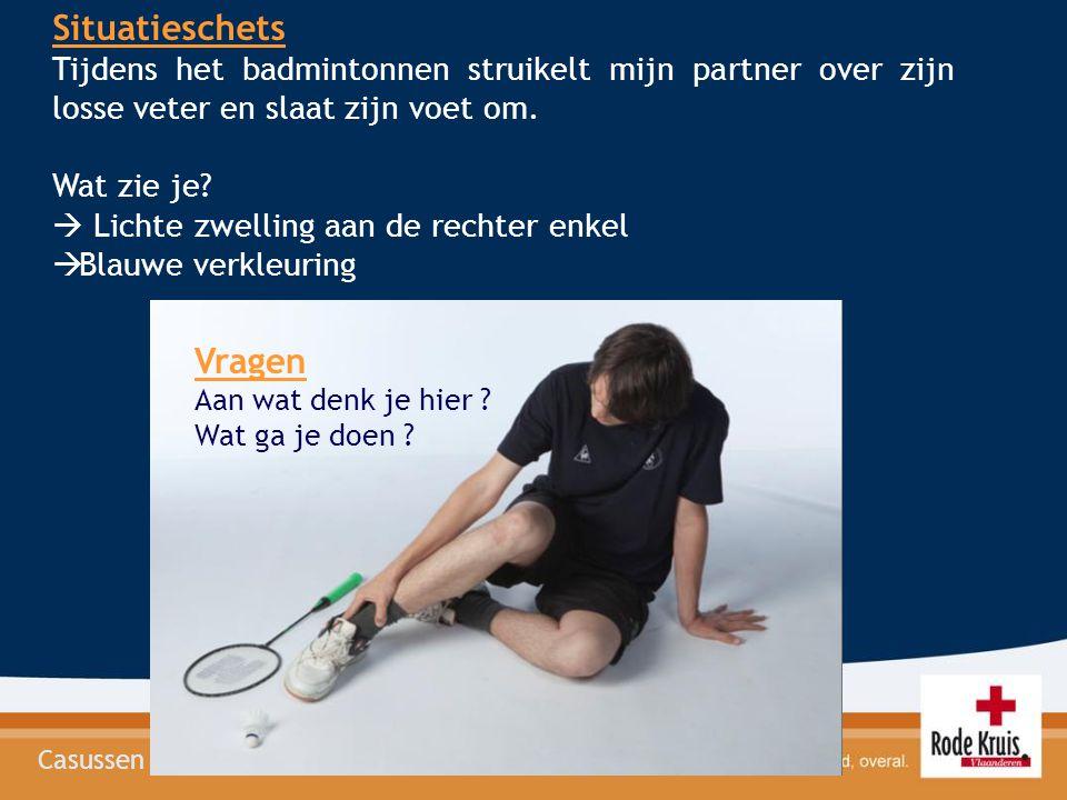 Casussen Situatieschets Tijdens het badmintonnen struikelt mijn partner over zijn losse veter en slaat zijn voet om. Wat zie je?  Lichte zwelling aan