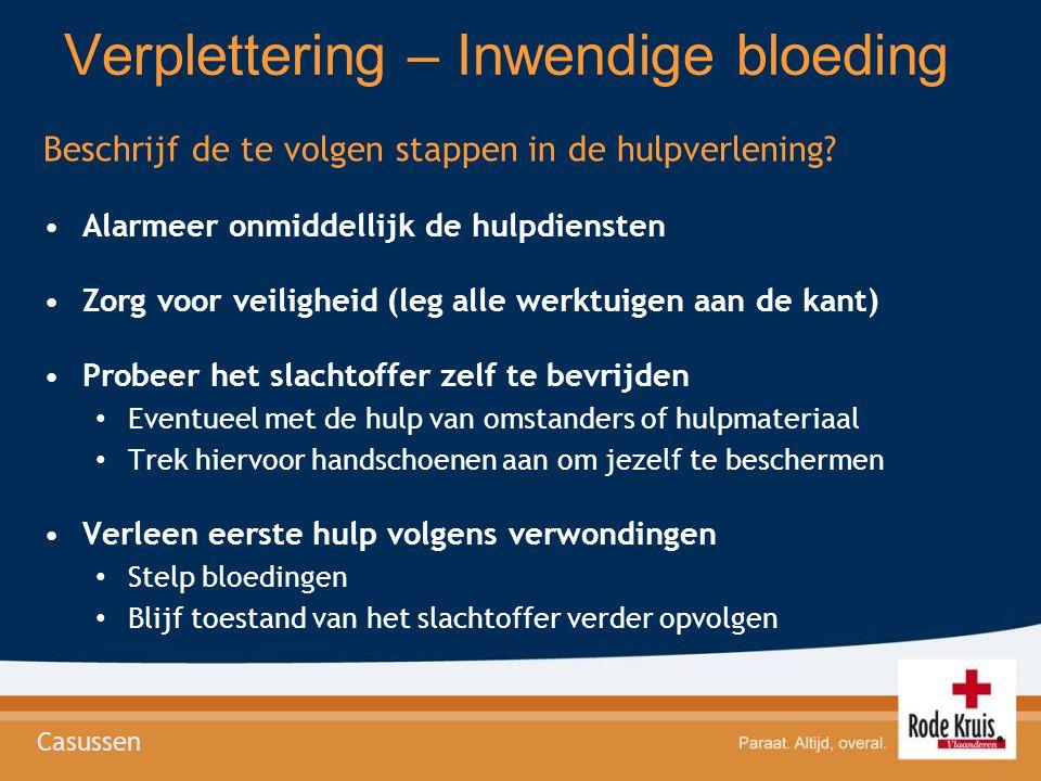 Verplettering – Inwendige bloeding Beschrijf de te volgen stappen in de hulpverlening? Alarmeer onmiddellijk de hulpdiensten Zorg voor veiligheid (leg