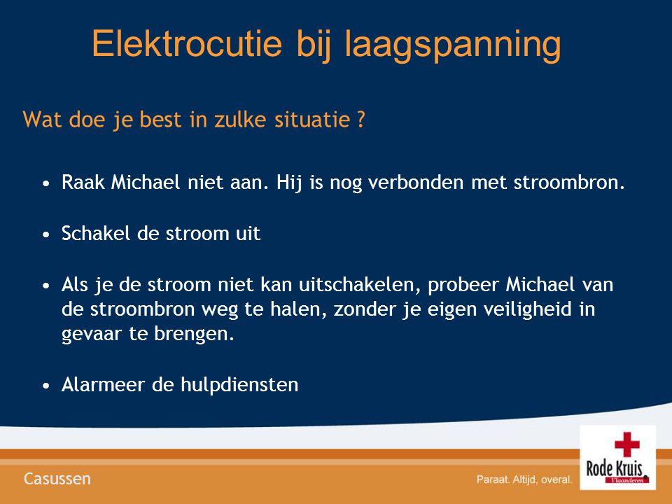 Elektrocutie bij laagspanning Wat doe je best in zulke situatie ? Raak Michael niet aan. Hij is nog verbonden met stroombron. Schakel de stroom uit Al