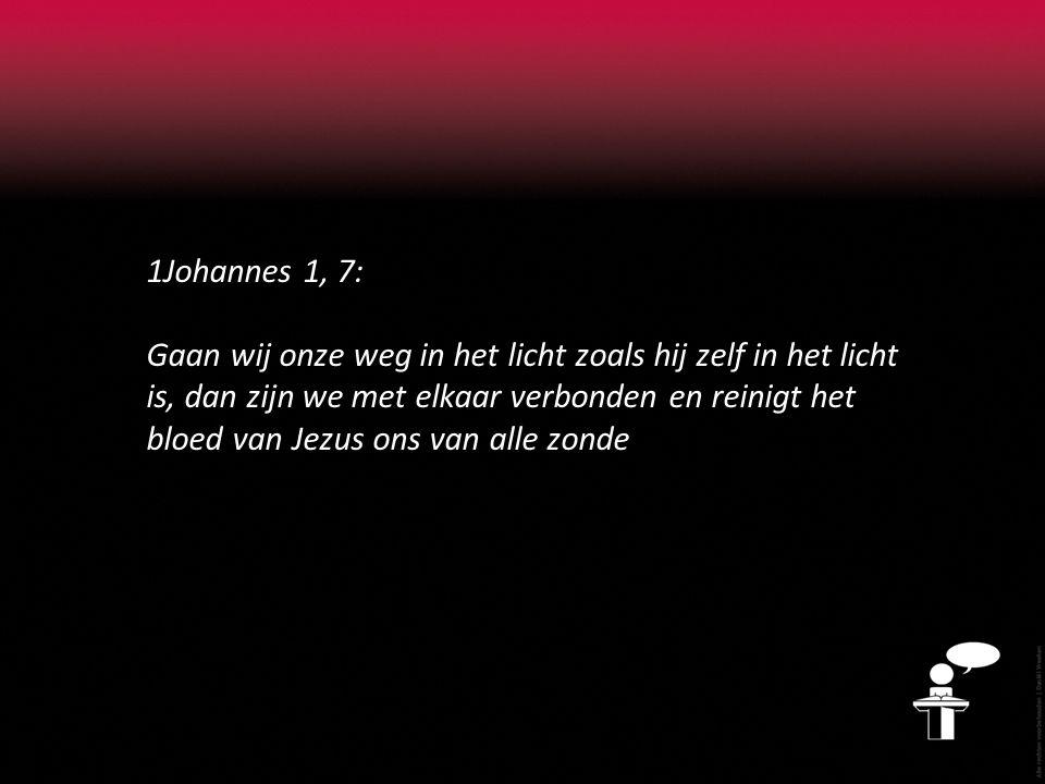 1Johannes 1, 7: Gaan wij onze weg in het licht zoals hij zelf in het licht is, dan zijn we met elkaar verbonden en reinigt het bloed van Jezus ons van