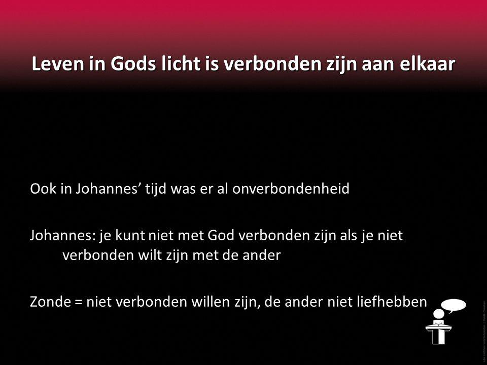 Leven in Gods licht is verbonden zijn aan elkaar Ook in Johannes' tijd was er al onverbondenheid Johannes: je kunt niet met God verbonden zijn als je