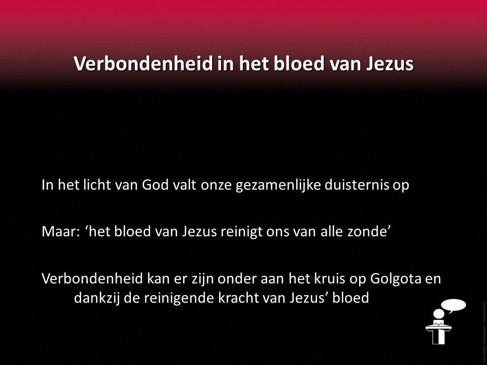 Verbondenheid in het bloed van Jezus In het licht van God valt onze gezamenlijke duisternis op Maar: 'het bloed van Jezus reinigt ons van alle zonde'