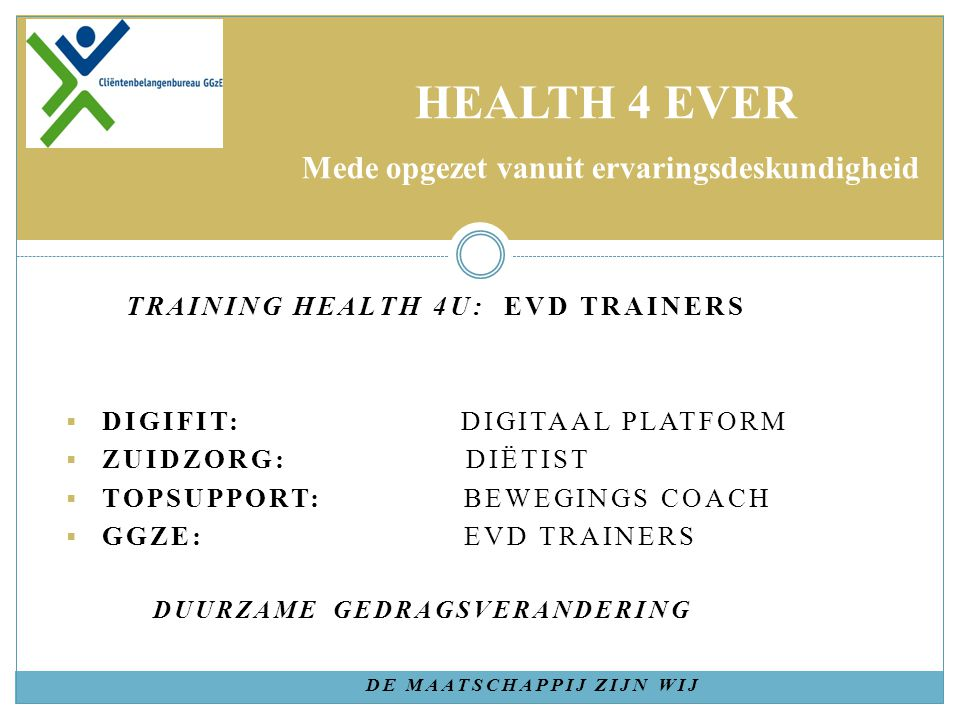 TRAINING HEALTH 4U: EVD TRAINERS  DIGIFIT: DIGITAAL PLATFORM  ZUIDZORG: DIËTIST  TOPSUPPORT: BEWEGINGS COACH  GGZE: EVD TRAINERS DUURZAME GEDRAGSVERANDERING DE MAATSCHAPPIJ ZIJN WIJ HEALTH 4 EVER Mede opgezet vanuit ervaringsdeskundigheid