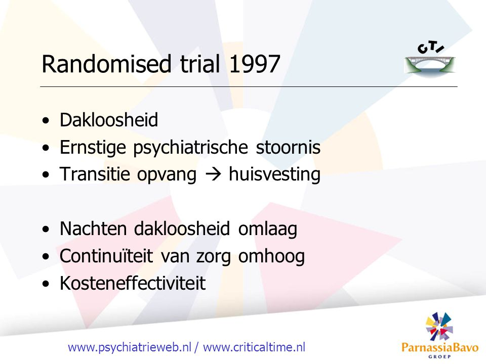 www.psychiatrieweb.nl / www.criticaltime.nl Randomised trial 1997 Dakloosheid Ernstige psychiatrische stoornis Transitie opvang  huisvesting Nachten dakloosheid omlaag Continuïteit van zorg omhoog Kosteneffectiviteit