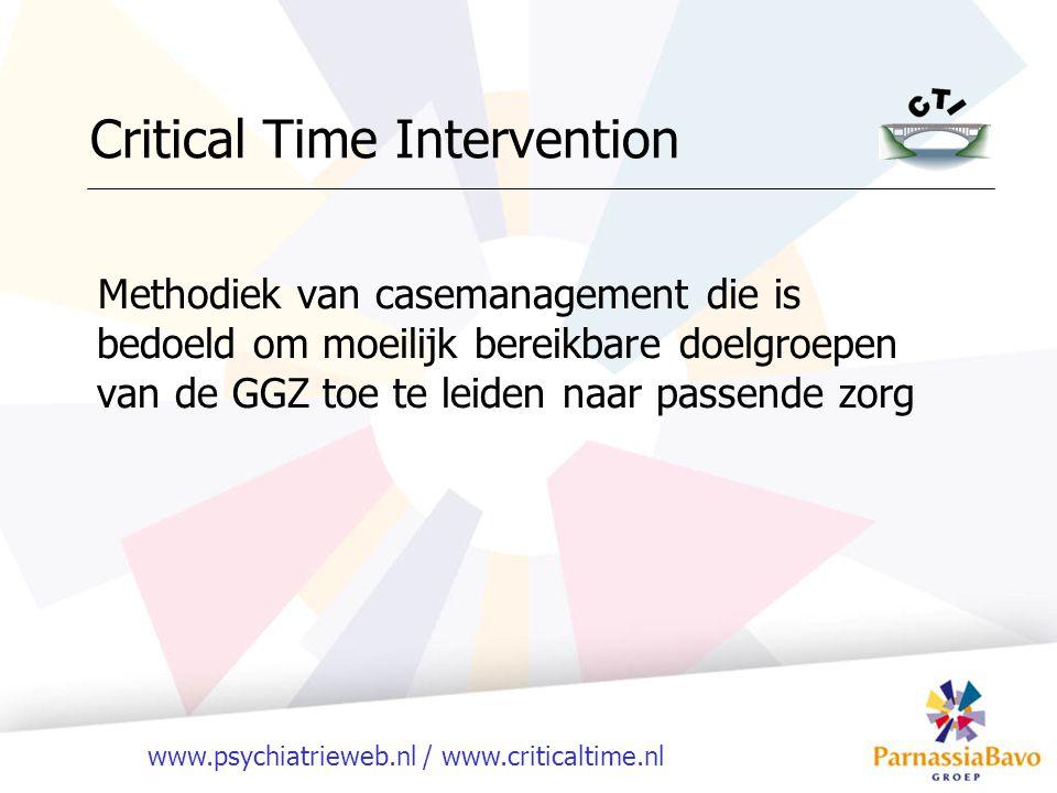 www.psychiatrieweb.nl / www.criticaltime.nl Critical Time Intervention Methodiek van casemanagement die is bedoeld om moeilijk bereikbare doelgroepen van de GGZ toe te leiden naar passende zorg