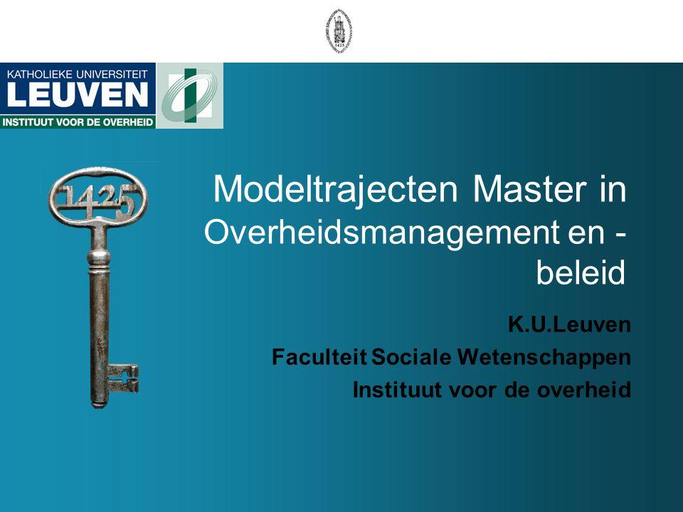 Modeltrajecten Master in Overheidsmanagement en - beleid K.U.Leuven Faculteit Sociale Wetenschappen Instituut voor de overheid