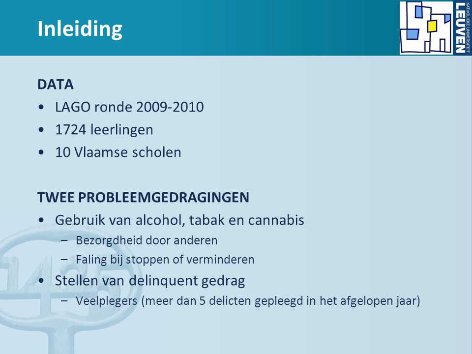Inleiding DATA LAGO ronde 2009-2010 1724 leerlingen 10 Vlaamse scholen TWEE PROBLEEMGEDRAGINGEN Gebruik van alcohol, tabak en cannabis –Bezorgdheid door anderen –Faling bij stoppen of verminderen Stellen van delinquent gedrag –Veelplegers (meer dan 5 delicten gepleegd in het afgelopen jaar)