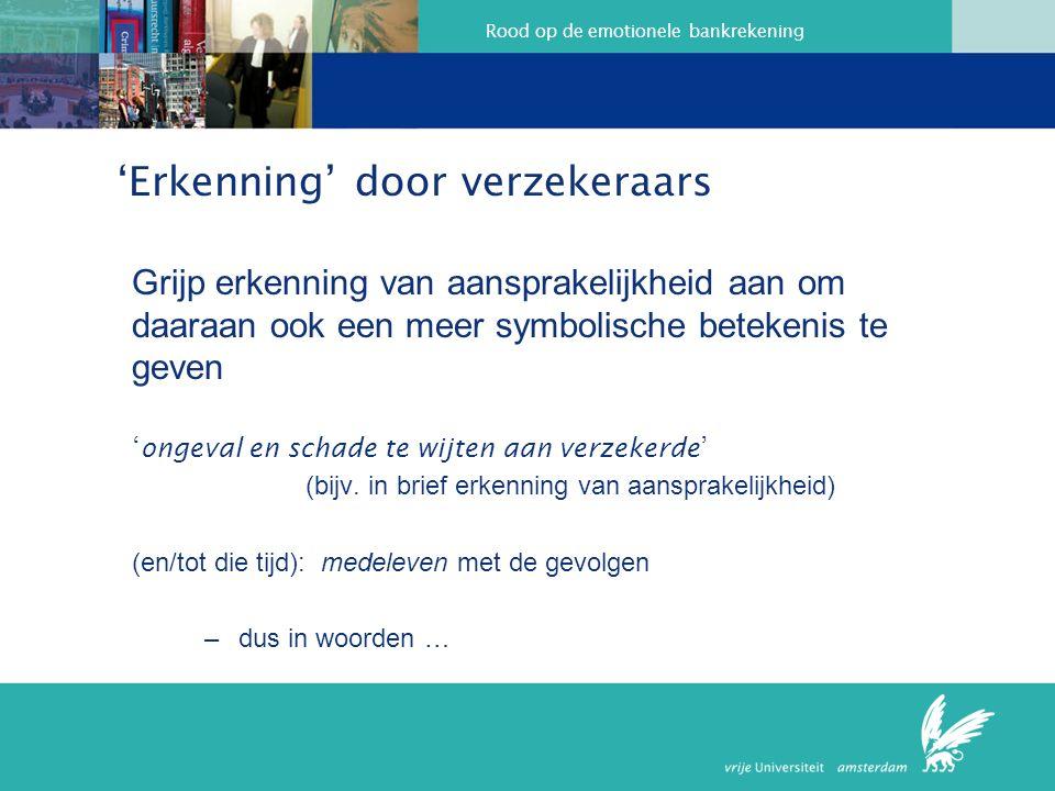 Rood op de emotionele bankrekening 'Erkenning' door verzekeraars Grijp erkenning van aansprakelijkheid aan om daaraan ook een meer symbolische beteken
