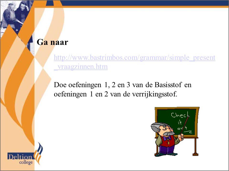 Ga naar http://www.bastrimbos.com/grammar/simple_present _vraagzinnen.htm Doe oefeningen 1, 2 en 3 van de Basisstof en oefeningen 1 en 2 van de verrij