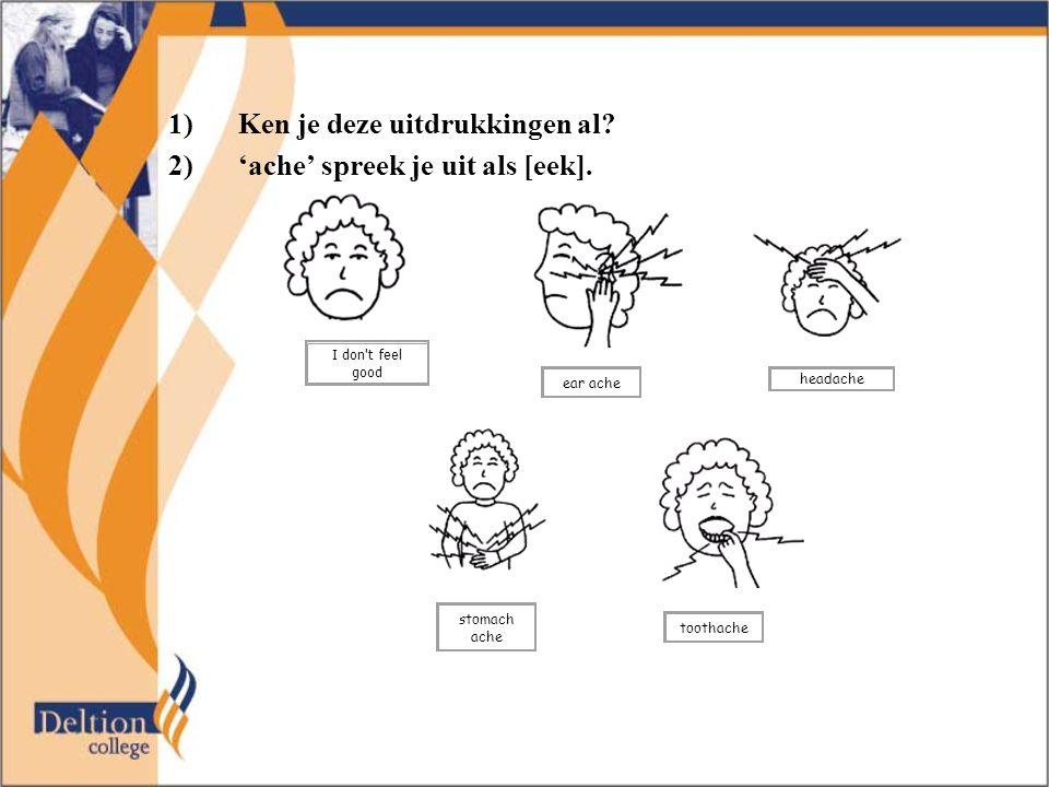 1)Ken je deze uitdrukkingen al? 2)'ache' spreek je uit als [eek]. I don't feel good ear ache headache stomach ache toothache