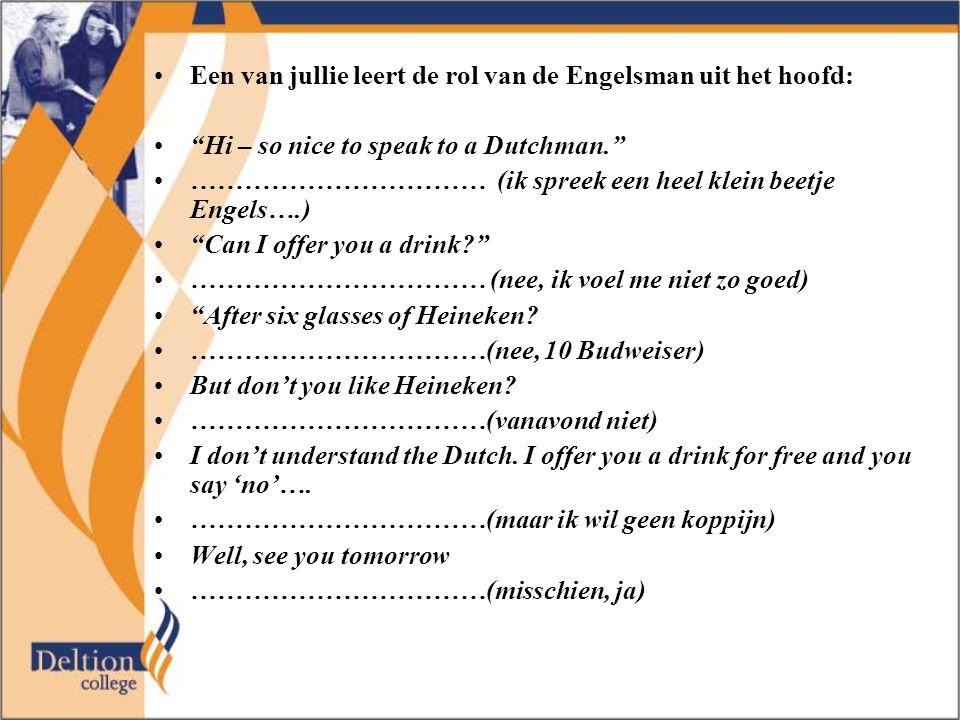 """Een van jullie leert de rol van de Engelsman uit het hoofd: """"Hi – so nice to speak to a Dutchman."""" …………………………… (ik spreek een heel klein beetje Engels"""