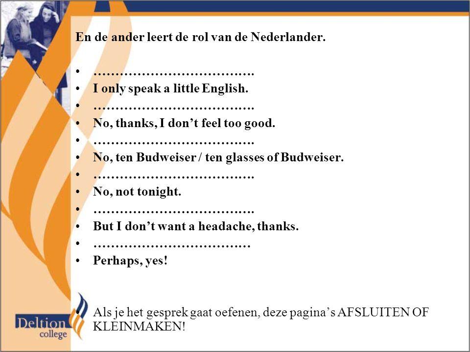 En de ander leert de rol van de Nederlander. ………………………………. I only speak a little English. ………………………………. No, thanks, I don't feel too good. ……………………………