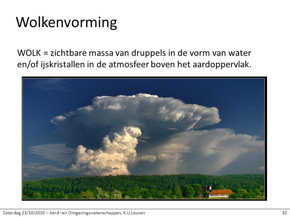 Zaterdag 23/10/2010 – Aard –en Omgevingswetenschappen, K.U.Leuven10 Wolkenvorming WOLK = zichtbare massa van druppels in de vorm van water en/of ijskristallen in de atmosfeer boven het aardoppervlak.