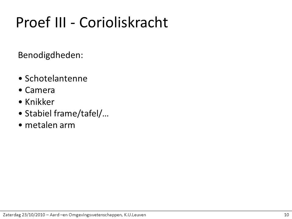 Zaterdag 23/10/2010 – Aard –en Omgevingswetenschappen, K.U.Leuven10 Proef III - Corioliskracht Benodigdheden: Schotelantenne Camera Knikker Stabiel frame/tafel/… metalen arm
