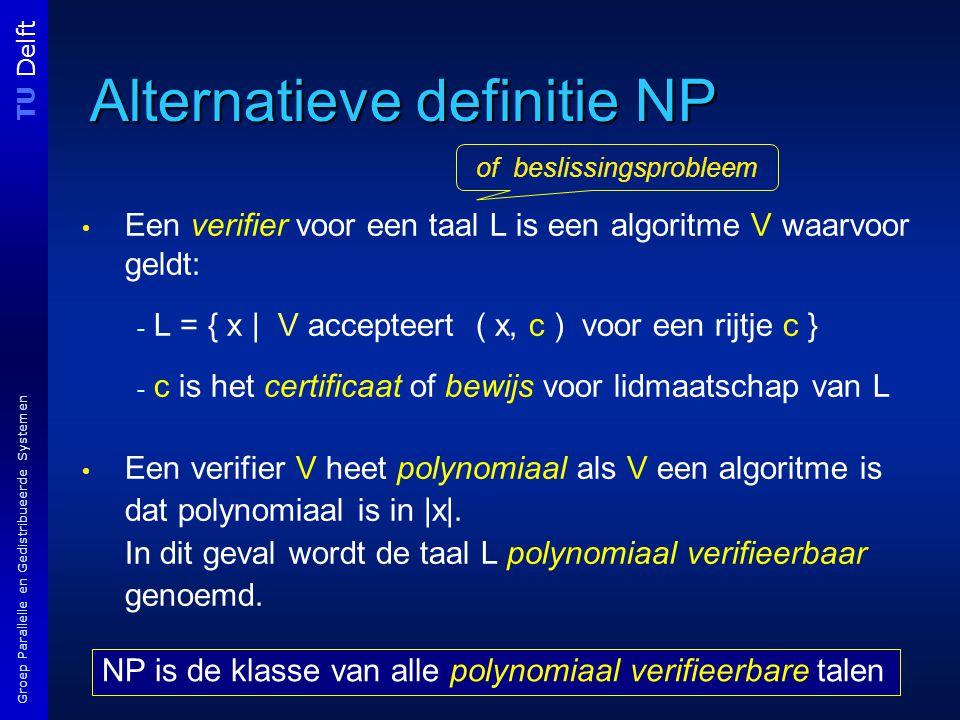 TU Delft Groep Parallelle en Gedistribueerde Systemen Alternatieve definitie NP Een verifier voor een taal L is een algoritme V waarvoor geldt: - L = { x | V accepteert ( x, c ) voor een rijtje c } - c is het certificaat of bewijs voor lidmaatschap van L Een verifier V heet polynomiaal als V een algoritme is dat polynomiaal is in |x|.