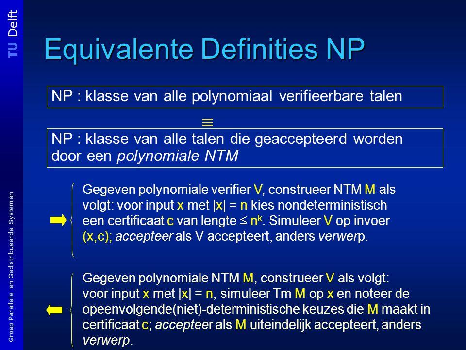 TU Delft Groep Parallelle en Gedistribueerde Systemen Equivalente Definities NP NP : klasse van alle polynomiaal verifieerbare talen NP : klasse van alle talen die geaccepteerd worden door een polynomiale NTM  Gegeven polynomiale verifier V, construeer NTM M als volgt: voor input x met |x| = n kies nondeterministisch een certificaat c van lengte ≤ n k.