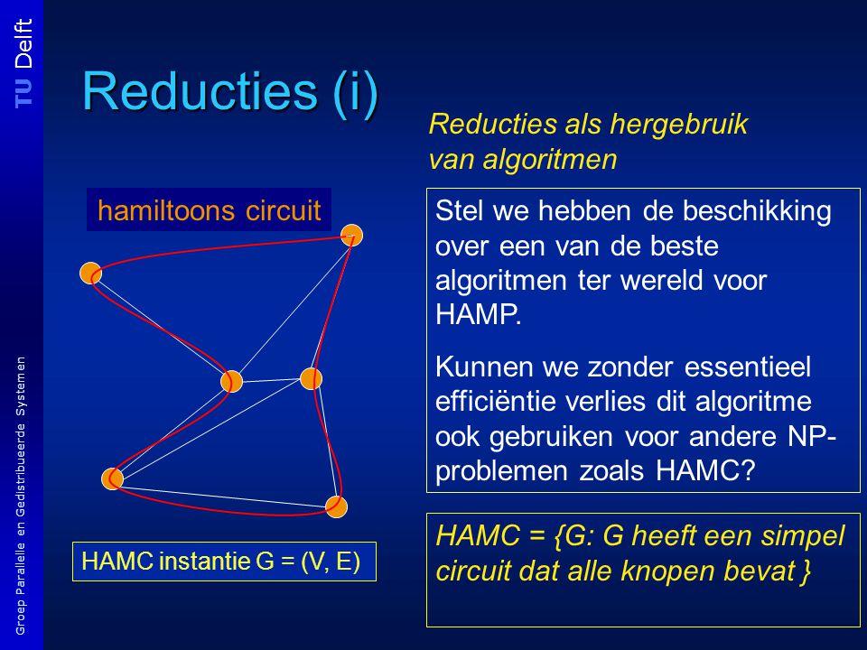 TU Delft Groep Parallelle en Gedistribueerde Systemen Reducties (i) HAMC instantie G = (V, E) hamiltoons circuit Stel we hebben de beschikking over een van de beste algoritmen ter wereld voor HAMP.