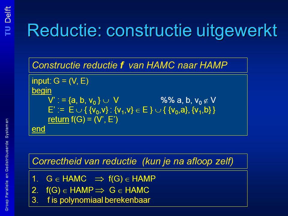 TU Delft Groep Parallelle en Gedistribueerde Systemen Reductie: constructie uitgewerkt input: G = (V, E) begin V' : = {a, b, v 0 }  V % a, b, v 0  V E' := E  { {v 0,v} : {v 1,v}  E }  { {v 0,a}, {v 1,b} } return f(G) = (V', E') end Constructie reductie f van HAMC naar HAMP 1.G  HAMC  f(G)  HAMP 2.f(G)  HAMP  G  HAMC 3.
