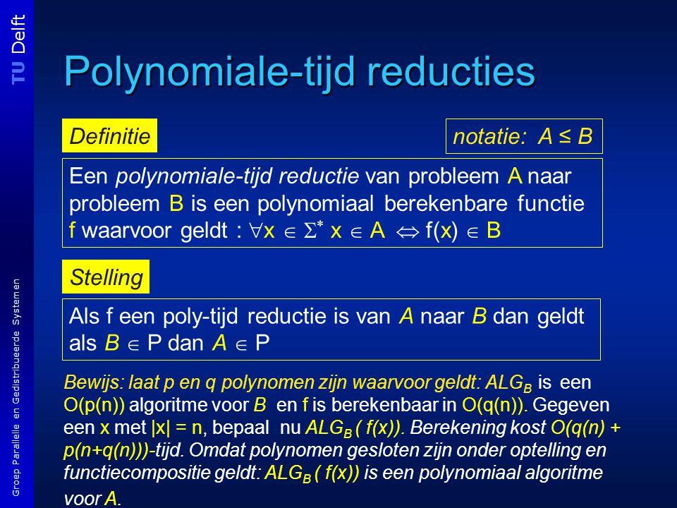 TU Delft Groep Parallelle en Gedistribueerde Systemen Polynomiale-tijd reducties Een polynomiale-tijd reductie van probleem A naar probleem B is een polynomiaal berekenbare functie f waarvoor geldt :  x   * x  A  f(x)  B Definitie Als f een poly-tijd reductie is van A naar B dan geldt als B  P dan A  P notatie: A ≤ B Stelling Bewijs: laat p en q polynomen zijn waarvoor geldt: ALG B is een O(p(n)) algoritme voor B en f is berekenbaar in O(q(n)).