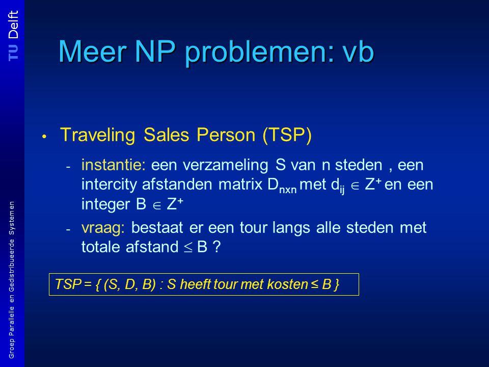 TU Delft Groep Parallelle en Gedistribueerde Systemen Meer NP problemen: vb Traveling Sales Person (TSP) - instantie: een verzameling S van n steden, een intercity afstanden matrix D nxn met d ij  Z + en een integer B  Z + - vraag: bestaat er een tour langs alle steden met totale afstand  B .