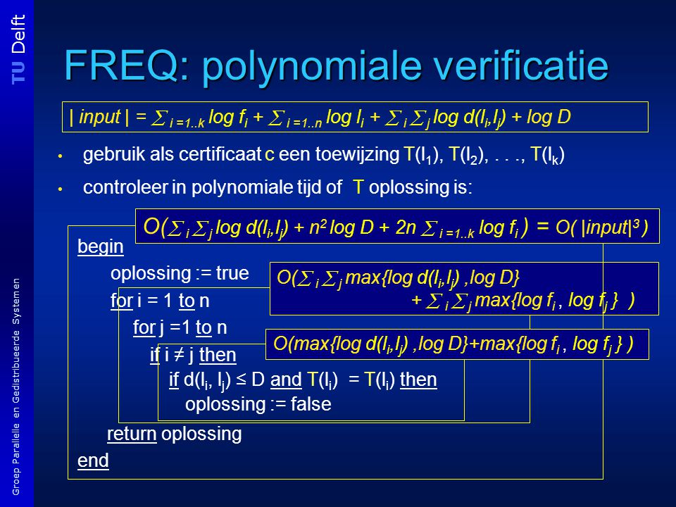 TU Delft Groep Parallelle en Gedistribueerde Systemen FREQ: polynomiale verificatie gebruik als certificaat c een toewijzing T(l 1 ), T(l 2 ),..., T(l k ) controleer in polynomiale tijd of T oplossing is: begin oplossing := true for i = 1 to n for j =1 to n if i ≠ j then if d(l i, l j ) ≤ D and T(l i ) = T(l i ) then oplossing := false return oplossing end O(  i  j max{log d(l i,l j ),log D} +  i  j max{log f i, log f j } ) O(  i  j log d(l i,l j ) + n 2 log D + 2n  i =1..k log f i ) = O( |input| 3 ) | input | =  i =1..k log f i +  i =1..n log l i +  i  j log d(l i,l j ) + log D O(max{log d(l i,l j ),log D}+max{log f i, log f j } )