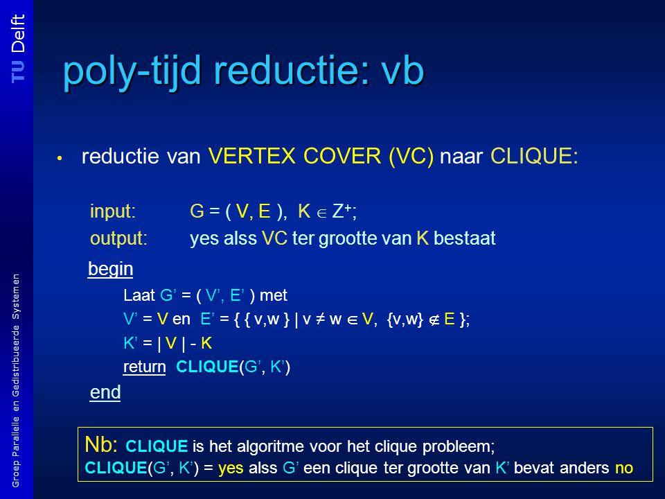 TU Delft Groep Parallelle en Gedistribueerde Systemen poly-tijd reductie: vb reductie van VERTEX COVER (VC) naar CLIQUE: input: G = ( V, E ), K  Z + ; output: yes alss VC ter grootte van K bestaat begin Laat G' = ( V', E' ) met V' = V en E' = { { v,w } | v ≠ w  V, {v,w}  E }; K' = | V | - K return CLIQUE(G', K') end Nb: CLIQUE is het algoritme voor het clique probleem; CLIQUE(G', K') = yes alss G' een clique ter grootte van K' bevat anders no