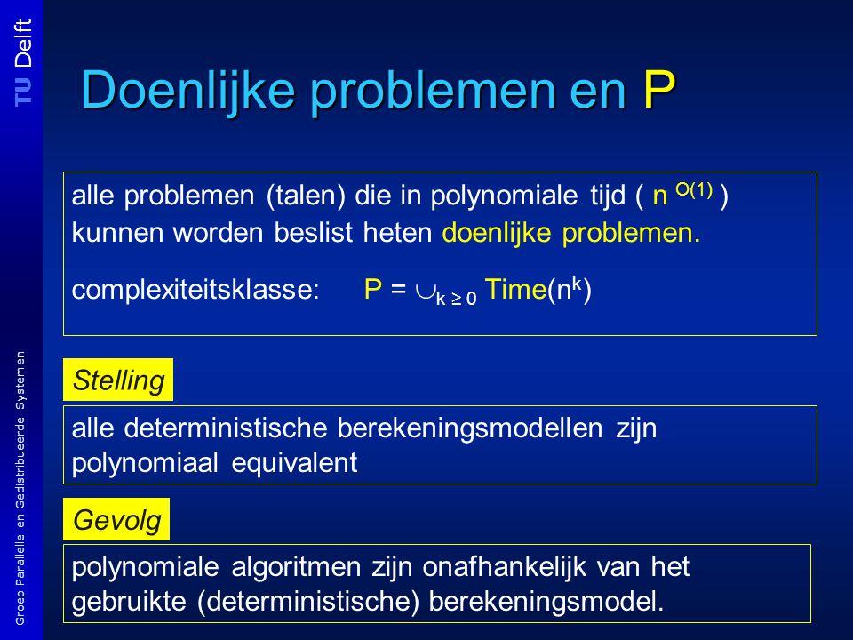 TU Delft Groep Parallelle en Gedistribueerde Systemen Doenlijke problemen en P alle problemen (talen) die in polynomiale tijd ( n O(1) ) kunnen worden beslist heten doenlijke problemen.