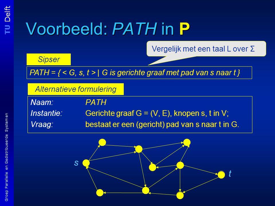 TU Delft Groep Parallelle en Gedistribueerde Systemen Voorbeeld: PATH in P Naam: PATH Instantie:Gerichte graaf G = (V, E), knopen s, t in V; Vraag:bestaat er een (gericht) pad van s naar t in G.