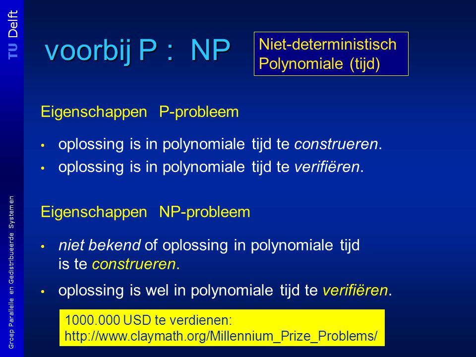 TU Delft Groep Parallelle en Gedistribueerde Systemen voorbij P : NP Eigenschappen P-probleem oplossing is in polynomiale tijd te construeren.