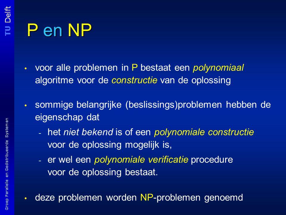 TU Delft Groep Parallelle en Gedistribueerde Systemen P en NP voor alle problemen in P bestaat een polynomiaal algoritme voor de constructie van de oplossing sommige belangrijke (beslissings)problemen hebben de eigenschap dat - het niet bekend is of een polynomiale constructie voor de oplossing mogelijk is, - er wel een polynomiale verificatie procedure voor de oplossing bestaat.
