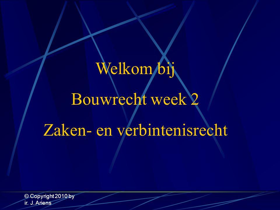 © Copyright 2010 by ir. J. Ariens Welkom bij Bouwrecht week 2 Zaken- en verbintenisrecht