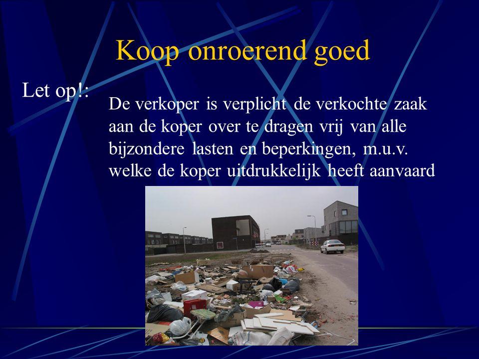 Koop onroerend goed Let op!: De verkoper is verplicht de verkochte zaak aan de koper over te dragen vrij van alle bijzondere lasten en beperkingen, m.