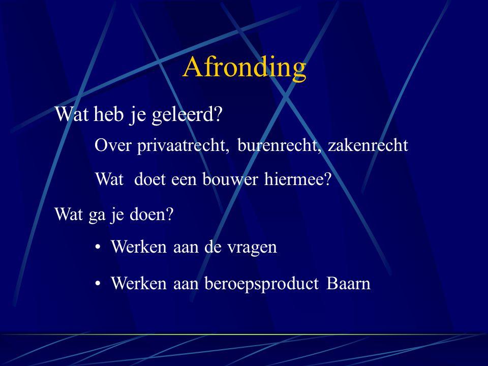 Afronding Werken aan de vragen Werken aan beroepsproduct Baarn Wat heb je geleerd? Over privaatrecht, burenrecht, zakenrecht Wat doet een bouwer hierm
