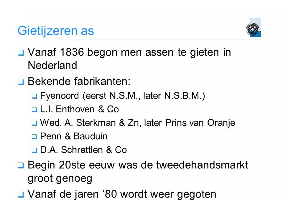 Gietijzeren as  Vanaf 1836 begon men assen te gieten in Nederland  Bekende fabrikanten:  Fyenoord (eerst N.S.M., later N.S.B.M.)  L.I. Enthoven &